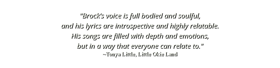 """Brock's voice is full bodied and soulful, and his lyrics are introspective and highly relatable. His songs are filled with depth and emotions, but in a way that everyone can relate to."" ~Tonya Little, Little Okie Land"